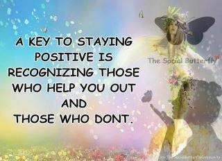 A Key to Staying Positive is recognizing those who help you out and those who don't...